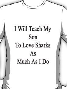 I Will Teach My Son To Love Sharks As Much As I Do  T-Shirt