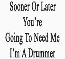 Sooner Or Later You're Going To Need Me I'm A Drummer  by supernova23