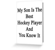 My Son Is The Best Hockey Player And You Know It  Greeting Card