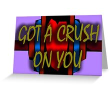 GOT A CRUSH ON YOU Greeting Card