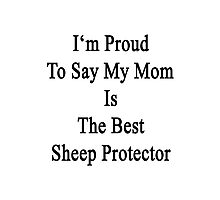 I'm Proud To Say My Mom Is The Best Sheep Protector  Photographic Print