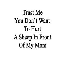 Trust Me You Don't Want To Hurt A Sheep In Front Of My Mom  Photographic Print