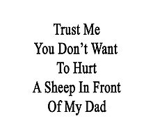 Trust Me You Don't Want To Hurt A Sheep In Front Of My Dad  Photographic Print