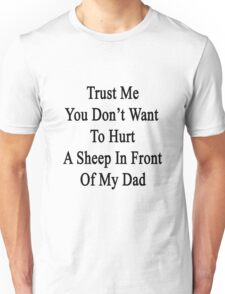Trust Me You Don't Want To Hurt A Sheep In Front Of My Dad  Unisex T-Shirt
