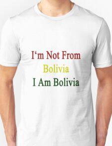 I'm Not From Bolivia I Am Bolivia  Unisex T-Shirt
