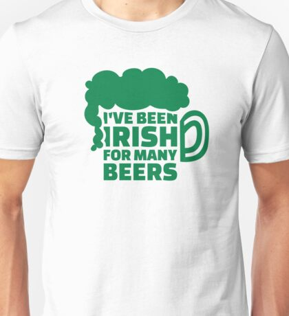 I've been Irish for many beers Unisex T-Shirt