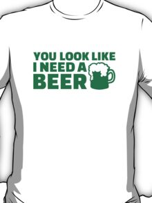 You look like I need a beer T-Shirt