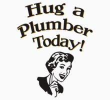 Hug A Plumber Today! by House Of Flo