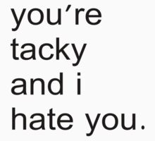 You're tacky and I hate you. by McSlothington