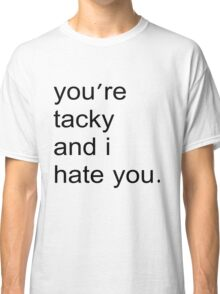 You're tacky and I hate you. Classic T-Shirt