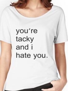 You're tacky and I hate you. Women's Relaxed Fit T-Shirt