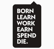 Born Learn Work Earn Spend Die by artpolitic