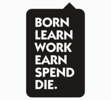 Born Learn Work Earn Spend Die by artpolitic