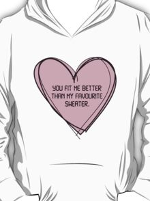 You fit me better than my favourite sweater. T-Shirt