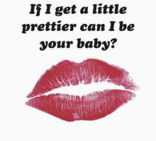 If I get a little prettier can I be your baby? by Carla  Rosales