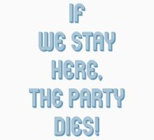 If we stay here, the party dies! T-Shirt