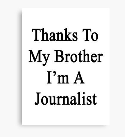 Thanks To My Brother I'm A Journalist  Canvas Print