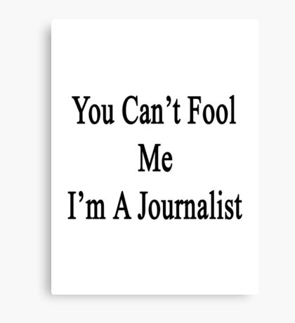 You Can't Fool Me I'm A Journalist  Canvas Print