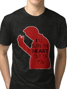 I'll burn the heart out of you- Red Tri-blend T-Shirt