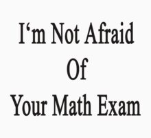 I'm Not Afraid Of Your Math Exam  by supernova23