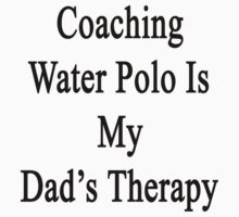 Coaching Water Polo Is My Dad's Therapy  by supernova23