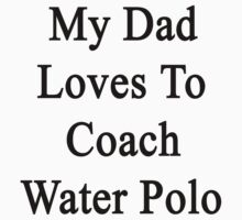 My Dad Loves To Coach Water Polo  by supernova23