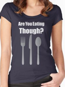 Are You Eating Though? Women's Fitted Scoop T-Shirt
