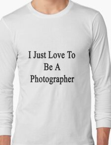 I Just Love To Be A Photographer  Long Sleeve T-Shirt