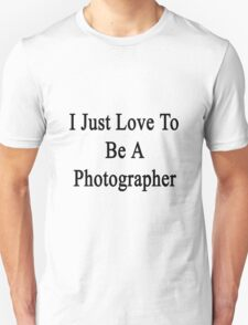 I Just Love To Be A Photographer  Unisex T-Shirt