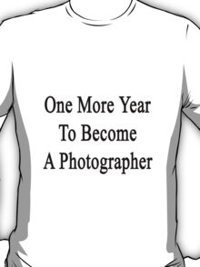 One More Year To Become A Photographer  T-Shirt
