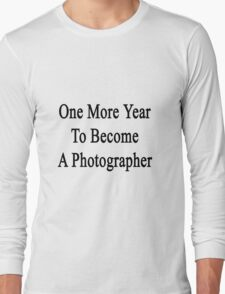 One More Year To Become A Photographer  Long Sleeve T-Shirt