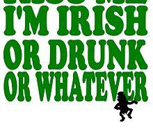 Kiss Me I'm Irish Or Drunk Or Whatever by kwg2200