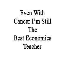 Even With Cancer I'm Still The Best Economics Teacher  Photographic Print
