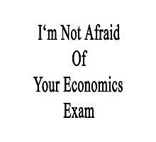 I'm Not Afraid Of Your Economics Exam  Photographic Print