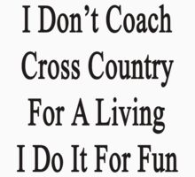I Don't Coach Cross Country For A Living I Do It For Fun  by supernova23
