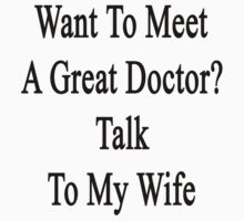 Want To Meet A Great Doctor? Talk To My Wife  by supernova23