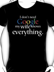 I Don't Need Google My Wife Knows Everything T-Shirt