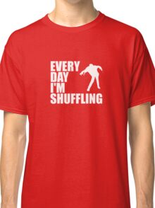 Everyday I'm shuffling. Classic T-Shirt