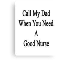Call My Dad When You Need A Good Nurse  Canvas Print