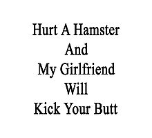 Hurt A Hamster And My Girlfriend Will Kick Your Butt  Photographic Print