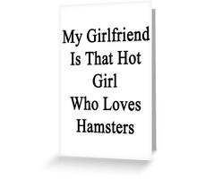My Girlfriend Is That Hot Girl Who Loves Hamsters  Greeting Card