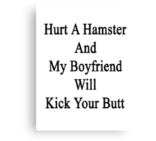 Hurt A Hamster And My Boyfriend Will Kick Your Butt  Canvas Print