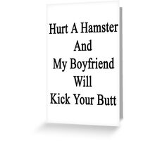 Hurt A Hamster And My Boyfriend Will Kick Your Butt  Greeting Card