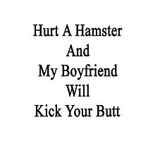 Hurt A Hamster And My Boyfriend Will Kick Your Butt  Photographic Print