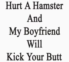 Hurt A Hamster And My Boyfriend Will Kick Your Butt  by supernova23