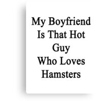 My Boyfriend Is That Hot Guy Who Loves Hamsters  Canvas Print