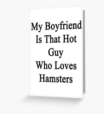 My Boyfriend Is That Hot Guy Who Loves Hamsters  Greeting Card