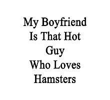My Boyfriend Is That Hot Guy Who Loves Hamsters  Photographic Print