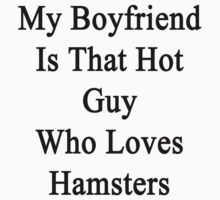 My Boyfriend Is That Hot Guy Who Loves Hamsters  by supernova23