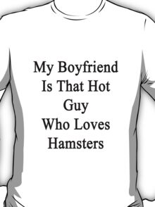 My Boyfriend Is That Hot Guy Who Loves Hamsters  T-Shirt